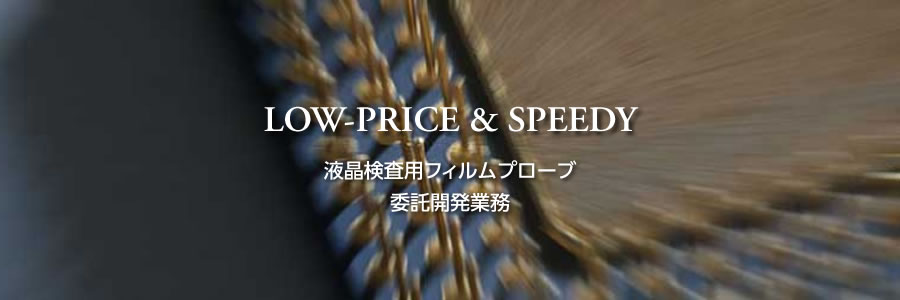 LOW-PRICE & SPEEDY 液晶検査用フィルムプローブ 委託開発業務